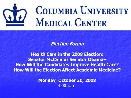 Election Forum Health Care in the 2008 Election: Senator McCain or Senator Obama– How Will the Candidates Improve Health Care? How Will the Election Affect.