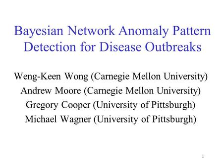 1 Bayesian Network Anomaly Pattern Detection for Disease Outbreaks Weng-Keen Wong (Carnegie Mellon University) Andrew Moore (Carnegie Mellon University)