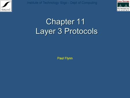 Institute of Technology Sligo - Dept of Computing Chapter 11 Layer 3 Protocols Paul Flynn.