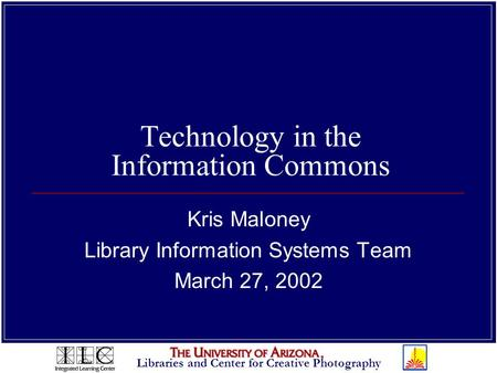 Libraries and Center for Creative Photography Technology in the Information Commons Kris Maloney Library Information Systems Team March 27, 2002.