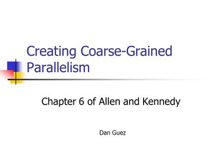 Creating Coarse-Grained Parallelism Chapter 6 of Allen and Kennedy Dan Guez.
