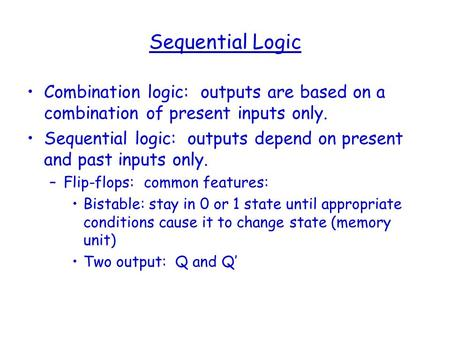 Sequential Logic Combination logic: outputs are based on a combination of present inputs only. Sequential logic: outputs depend on present and past inputs.