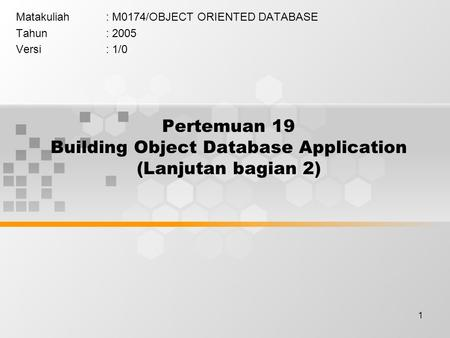 1 Pertemuan 19 Building Object Database Application (Lanjutan bagian 2) Matakuliah: M0174/OBJECT ORIENTED DATABASE Tahun: 2005 Versi: 1/0.