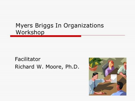 Myers Briggs In Organizations Workshop Facilitator Richard W. Moore, Ph.D.