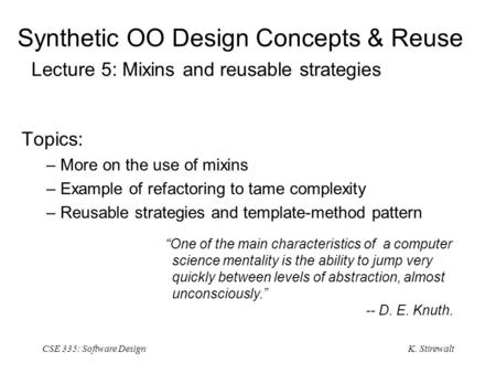 K. Stirewalt CSE 335: Software Design Synthetic OO Design Concepts & Reuse Lecture 5: Mixins and reusable strategies Topics: – More on the use of mixins.
