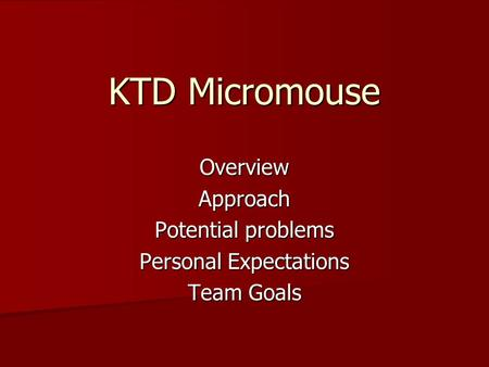 KTD Micromouse OverviewApproach Potential problems Personal Expectations Team Goals.