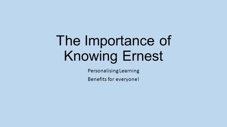 The Importance of Knowing Ernest Personalising Learning Benefits for everyone!
