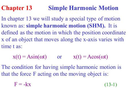 Chapter 13 Simple Harmonic Motion In chapter 13 we will study a special type of motion known as: simple harmonic motion (SHM). It is defined as the motion.