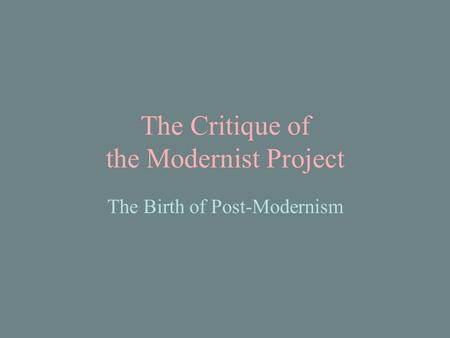 The Critique of the Modernist Project The Birth of Post-Modernism.