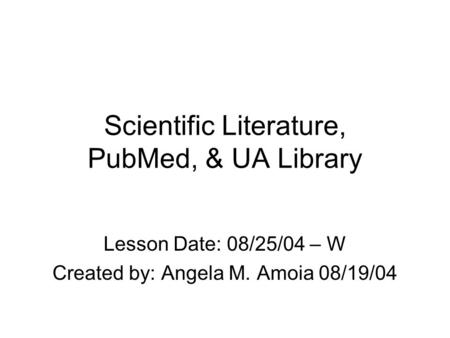 Scientific Literature, PubMed, & UA Library Lesson Date: 08/25/04 – W Created by: Angela M. Amoia 08/19/04.