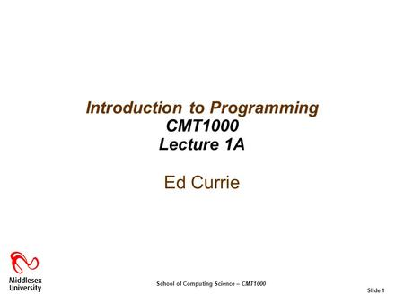 School of Computing Science – CMT1000 Slide 1 Ed Currie Introduction to Programming CMT1000 Lecture 1A.