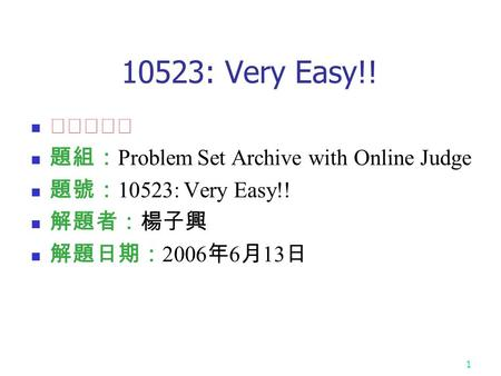 1 10523: Very Easy!! ★★☆☆☆ 題組: Problem Set Archive with Online Judge 題號: 10523: Very Easy!! 解題者:楊子興 解題日期: 2006 年 6 月 13 日.