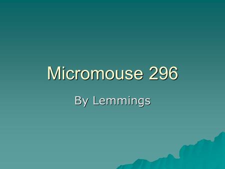 Micromouse 296 By Lemmings. Introductions  Vicky- coordinator, software oriented  Bryce-morale booster, software oriented  Ruffer-time keeper, hardware.