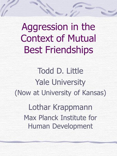 Aggression in the Context of Mutual Best Friendships Todd D. Little Yale University (Now at University of Kansas) Lothar Krappmann Max Planck Institute.