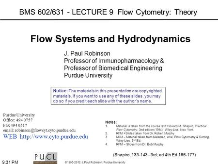 ©1990-2012 J. Paul Robinson, Purdue University 9:33 PM BMS 602/631 - LECTURE 9 Flow Cytometry: Theory Purdue University Office: 494 0757 Fax 494 0517 email: