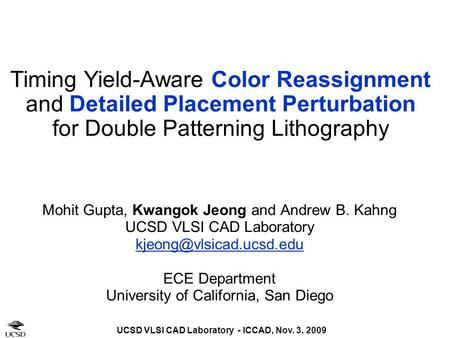 UCSD VLSI CAD Laboratory - ICCAD, Nov. 3, 2009 Timing Yield-Aware Color Reassignment and Detailed Placement Perturbation for Double Patterning Lithography.