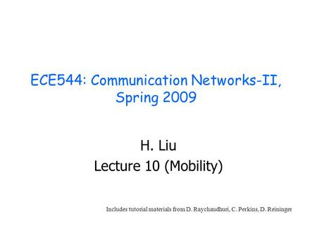 ECE544: Communication Networks-II, Spring 2009 H. Liu Lecture 10 (Mobility) Includes tutorial materials from D. Raychaudhuri, C. Perkins, D. Reininger.
