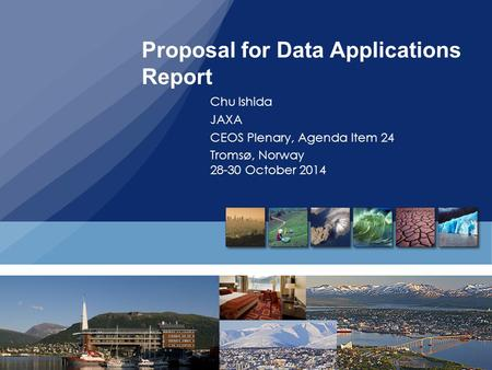 Proposal for Data Applications Report Chu Ishida JAXA CEOS Plenary, Agenda Item 24 Tromsø, Norway 28-30 October 2014.