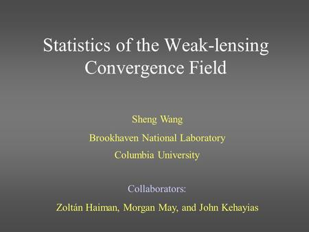 Statistics of the Weak-lensing Convergence Field Sheng Wang Brookhaven National Laboratory Columbia University Collaborators: Zoltán Haiman, Morgan May,