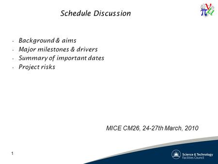 1 Schedule Discussion Background & aims Major milestones & drivers Summary of important dates Project risks MICE CM26, 24-27th March, 2010.