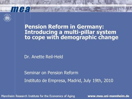 Mannheim Research Institute for the Economics of Aging www.mea.uni-mannheim.de Pension Reform in Germany: Introducing a multi-pillar system to cope with.