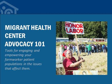 MIGRANT HEALTH CENTER ADVOCACY 101 Tools for engaging and empowering your farmworker patient populations in the issues that affect them.