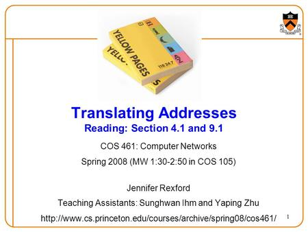 1 Translating Addresses Reading: Section 4.1 and 9.1 COS 461: Computer Networks Spring 2008 (MW 1:30-2:50 in COS 105) Jennifer Rexford Teaching Assistants: