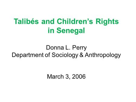 Talibés and Children's Rights in Senegal Donna L. Perry Department of Sociology & Anthropology March 3, 2006.