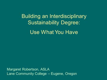 Building an Interdisciplinary Sustainability Degree: Use What You Have Margaret Robertson, ASLA Lane Community College – Eugene, Oregon.