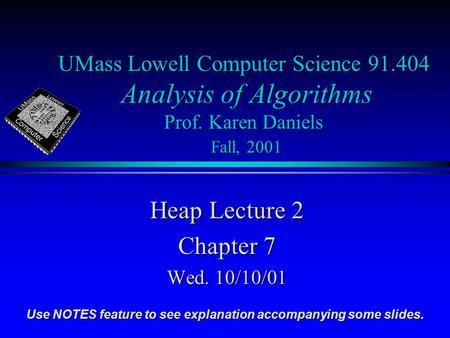 UMass Lowell Computer Science 91.404 Analysis of Algorithms Prof. Karen Daniels Fall, 2001 Heap Lecture 2 Chapter 7 Wed. 10/10/01 Use NOTES feature to.