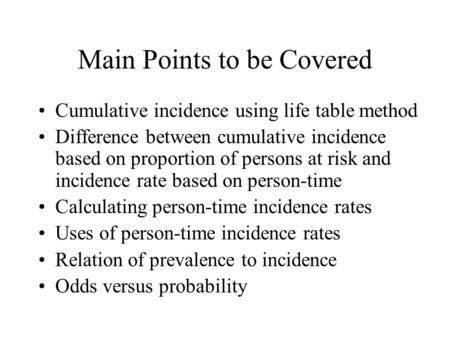 Main Points to be Covered Cumulative incidence using life table method Difference between cumulative incidence based on proportion of persons at risk and.