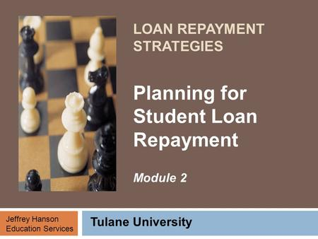 LOAN REPAYMENT STRATEGIES Planning for Student Loan Repayment Module 2 Tulane University Jeffrey Hanson Education Services.