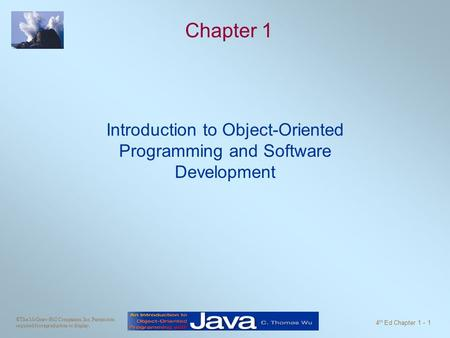 ©The McGraw-Hill Companies, Inc. Permission required for reproduction or display. 4 th Ed Chapter 1 - 1 Chapter 1 Introduction to Object-Oriented Programming.