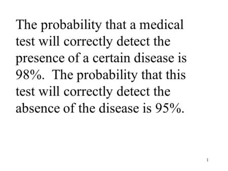 1 The probability that a medical test will correctly detect the presence of a certain disease is 98%. The probability that this test will correctly detect.