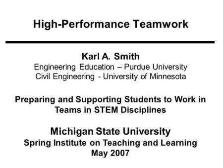 High-Performance Teamwork Karl A. Smith Engineering Education – Purdue University Civil Engineering - University of Minnesota Preparing and Supporting.