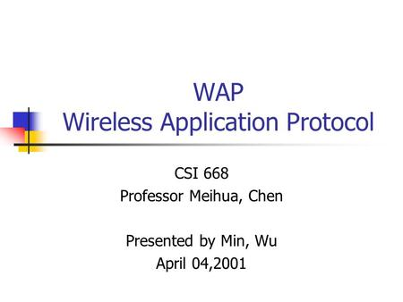 WAP Wireless Application Protocol CSI 668 Professor Meihua, Chen Presented by Min, Wu April 04,2001.