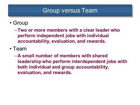 Group versus Team Group –Two or more members with a clear leader who perform independent jobs with individual accountability, evaluation, and rewards.