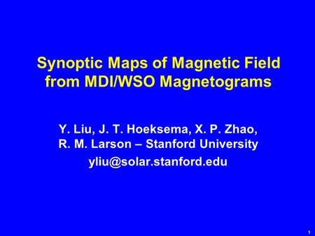 1 Synoptic Maps of Magnetic Field from MDI/WSO Magnetograms Y. Liu, J. T. Hoeksema, X. P. Zhao, R. M. Larson – Stanford University
