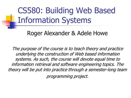 CS580: Building Web Based Information Systems Roger Alexander & Adele Howe The purpose of the course is to teach theory and practice underlying the construction.