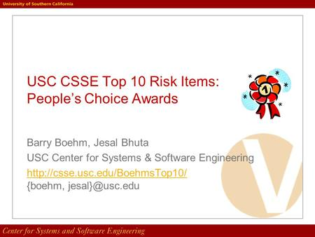USC CSSE Top 10 Risk Items: People's Choice Awards Barry Boehm, Jesal Bhuta USC Center for Systems & Software Engineering