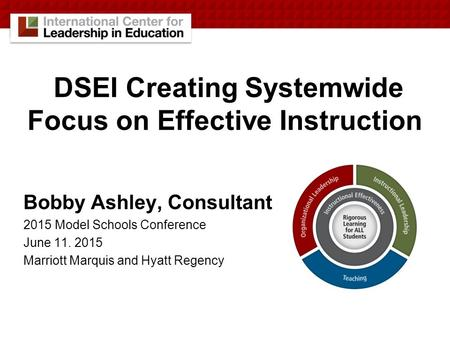 DSEI Creating Systemwide Focus on Effective Instruction Bobby Ashley, Consultant 2015 Model Schools Conference June 11. 2015 Marriott Marquis and Hyatt.