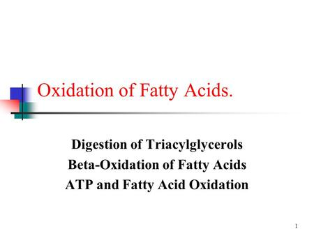 1 Oxidation of Fatty Acids. Digestion of Triacylglycerols Beta-Oxidation of Fatty Acids ATP and Fatty Acid Oxidation.