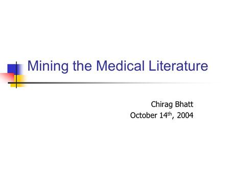 Mining the Medical Literature Chirag Bhatt October 14 th, 2004.