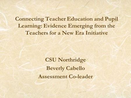 Connecting Teacher Education and Pupil Learning: Evidence Emerging from the Teachers for a New Era Initiative CSU Northridge Beverly Cabello Assessment.