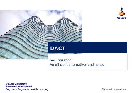 1 Rabobank International Securitisation: An efficient alternative funding tool DACT Maurice Jongmans Rabobank International Corporate Origination and Structuring.