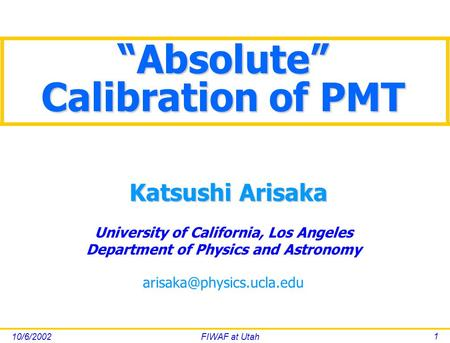 "10/6/2002FIWAF at Utah 1 University of California, Los Angeles Department of Physics and Astronomy Katsushi Arisaka ""Absolute"""
