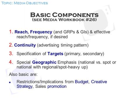 Basic Components (see Media Workbook #26) 1. Reach, Frequency (and GRPs & GIs) & effective reach/frequency, if desired 2. Continuity (advertising timing.