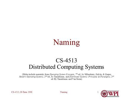 NamingCS-4513, D-Term 20081 Naming CS-4513 Distributed Computing Systems (Slides include materials from Operating System Concepts, 7 th ed., by Silbershatz,