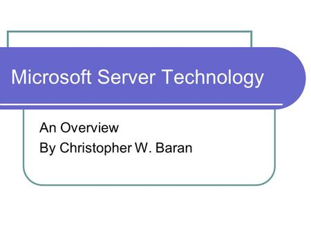 Microsoft Server Technology An Overview By Christopher W. Baran.