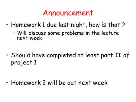 Announcement Homework 1 due last night, how is that ? –Will discuss some problems in the lecture next week Should have completed at least part II of project.